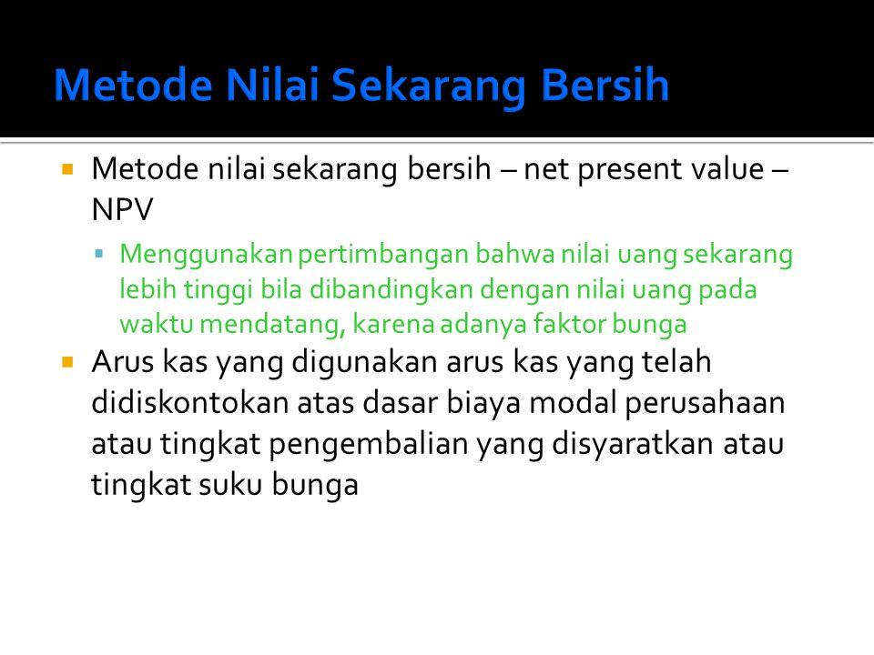  Metode nilai sekarang bersih – net present value – NPV  Menggunakan pertimbangan bahwa nilai uang sekarang lebih tinggi bila dibandingkan dengan ni