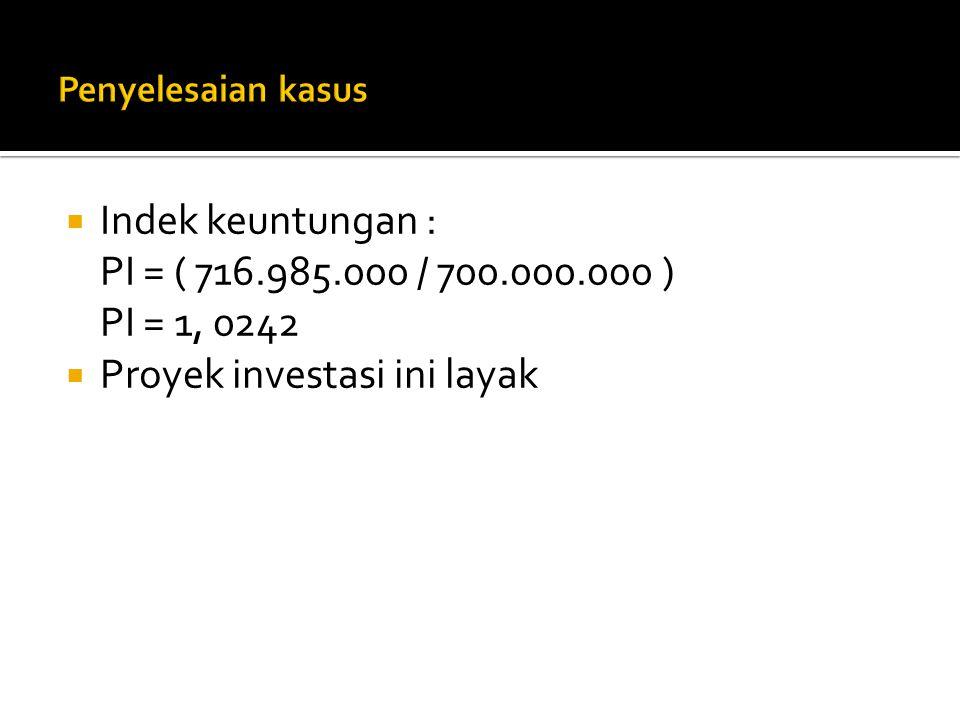  Indek keuntungan : PI = ( 716.985.000 / 700.000.000 ) PI = 1, 0242  Proyek investasi ini layak