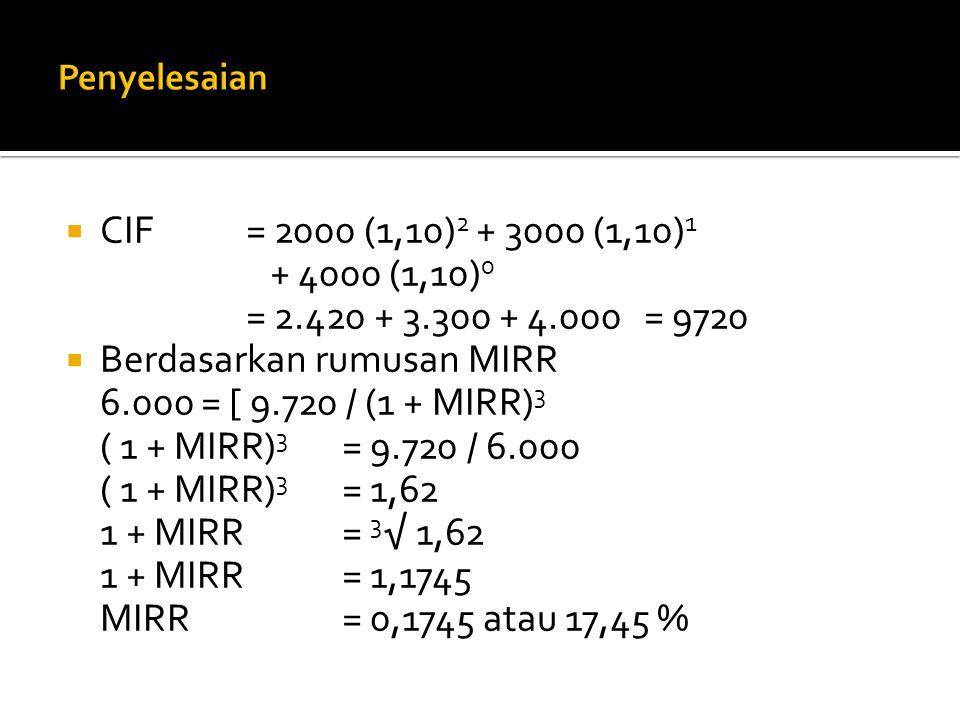  CIF= 2000 (1,10) 2 + 3000 (1,10) 1 + 4000 (1,10) 0 = 2.420 + 3.300 + 4.000 = 9720  Berdasarkan rumusan MIRR 6.000 = [ 9.720 / (1 + MIRR) 3 ( 1 + MI