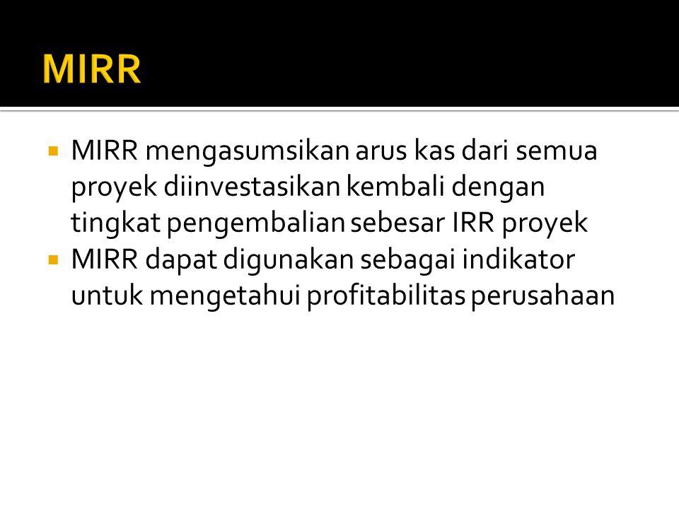  MIRR mengasumsikan arus kas dari semua proyek diinvestasikan kembali dengan tingkat pengembalian sebesar IRR proyek  MIRR dapat digunakan sebagai i
