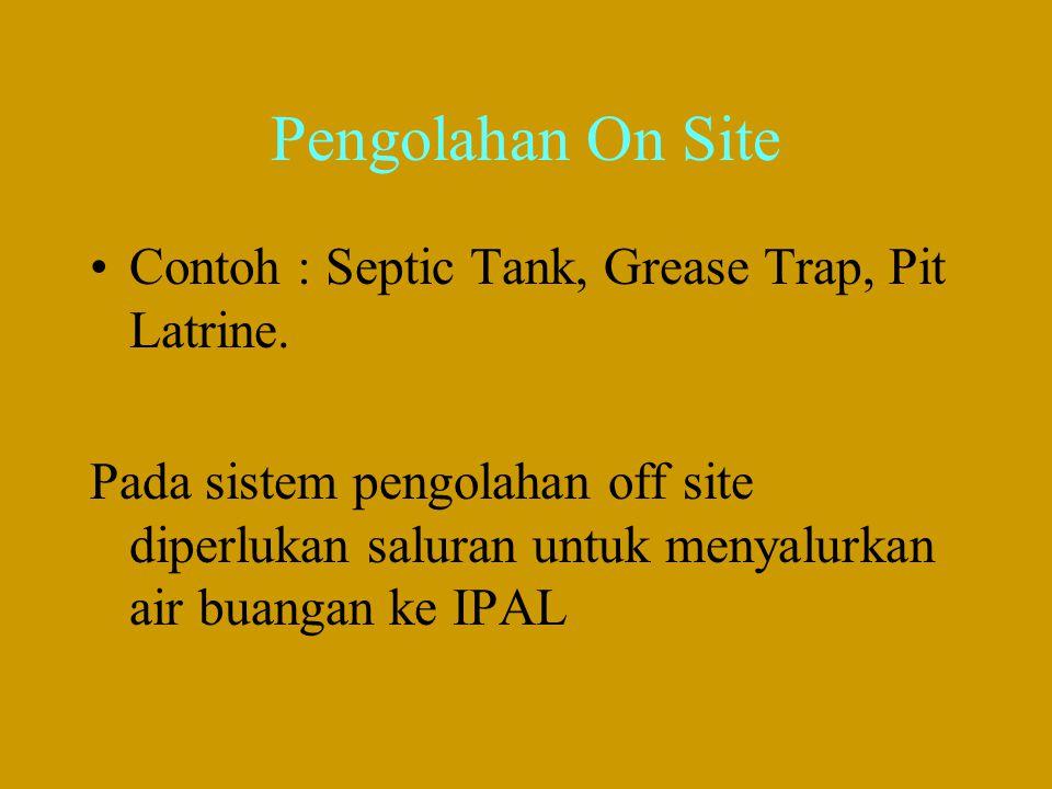 Pengolahan On Site •Contoh : Septic Tank, Grease Trap, Pit Latrine. Pada sistem pengolahan off site diperlukan saluran untuk menyalurkan air buangan k