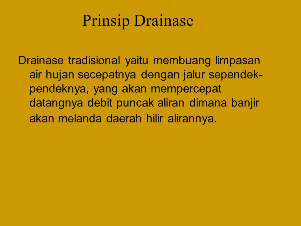 Prinsip Drainase Drainase tradisional yaitu membuang limpasan air hujan secepatnya dengan jalur sependek- pendeknya, yang akan mempercepat datangnya debit puncak aliran dimana banjir akan melanda daerah hilir alirannya.
