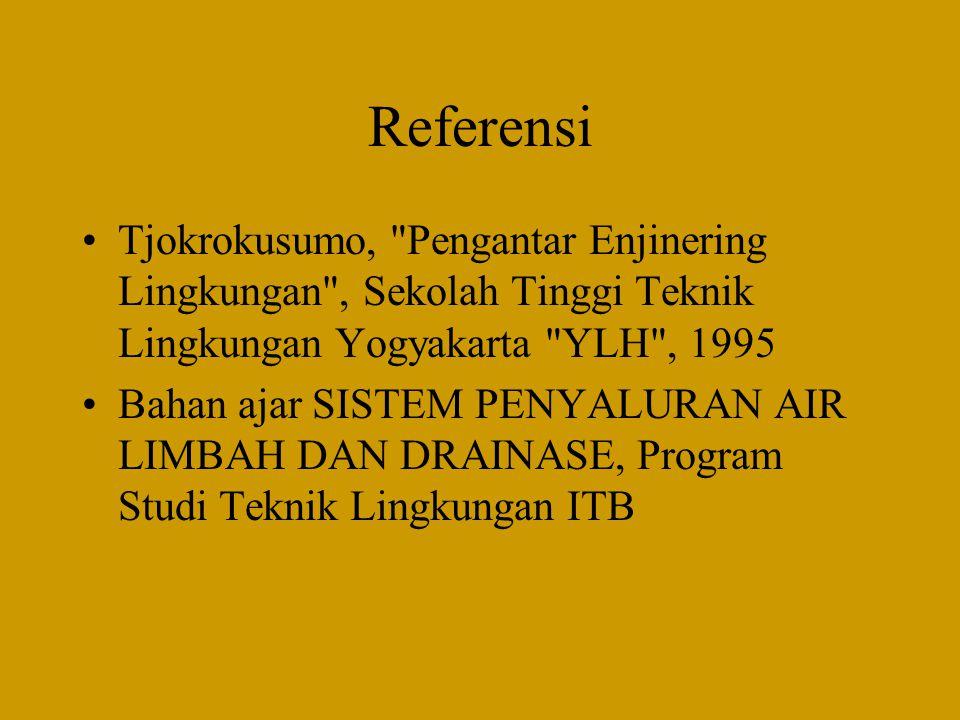 Referensi •Tjokrokusumo, Pengantar Enjinering Lingkungan , Sekolah Tinggi Teknik Lingkungan Yogyakarta YLH , 1995 •Bahan ajar SISTEM PENYALURAN AIR LIMBAH DAN DRAINASE, Program Studi Teknik Lingkungan ITB