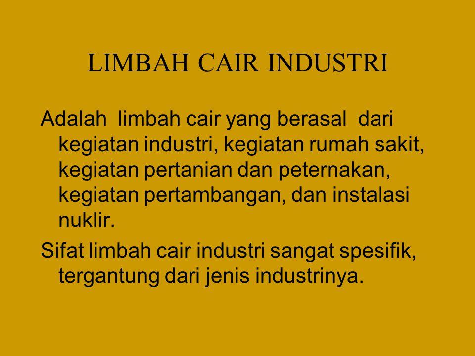 LIMBAH CAIR INDUSTRI Adalah limbah cair yang berasal dari kegiatan industri, kegiatan rumah sakit, kegiatan pertanian dan peternakan, kegiatan pertambangan, dan instalasi nuklir.