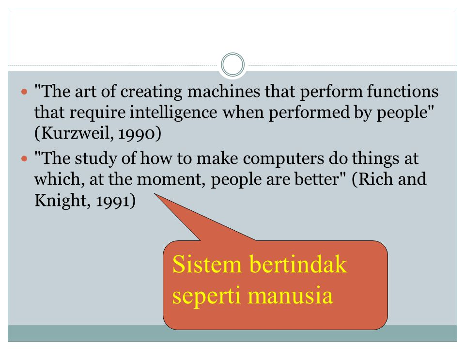  The art of creating machines that perform functions that require intelligence when performed by people (Kurzweil, 1990)  The study of how to make computers do things at which, at the moment, people are better (Rich and Knight, 1991) Sistem bertindak seperti manusia