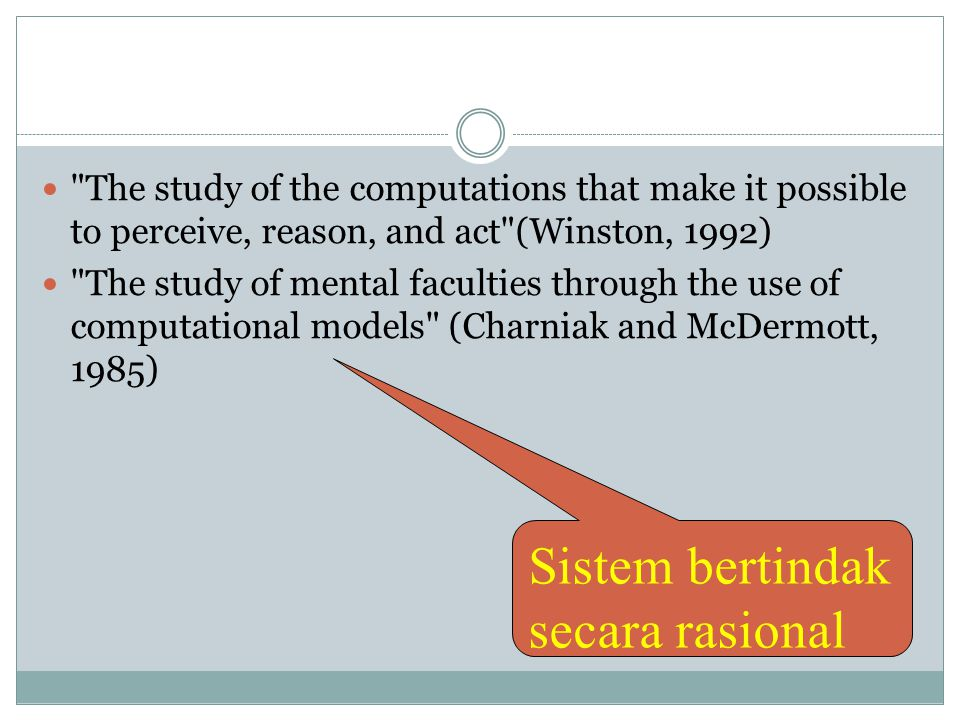 The study of the computations that make it possible to perceive, reason, and act (Winston, 1992)  The study of mental faculties through the use of computational models (Charniak and McDermott, 1985) Sistem bertindak secara rasional