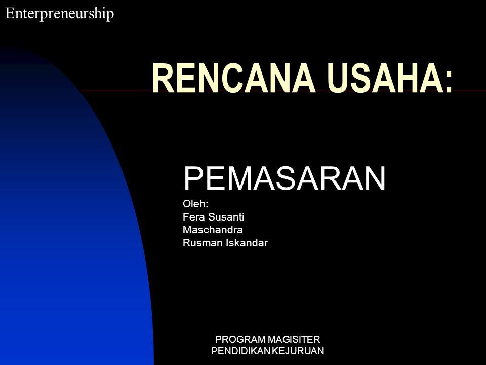 PROGRAM MAGISITER PENDIDIKAN KEJURUAN RENCANA USAHA: PEMASARAN Oleh: Fera Susanti Maschandra Rusman Iskandar Enterpreneurship