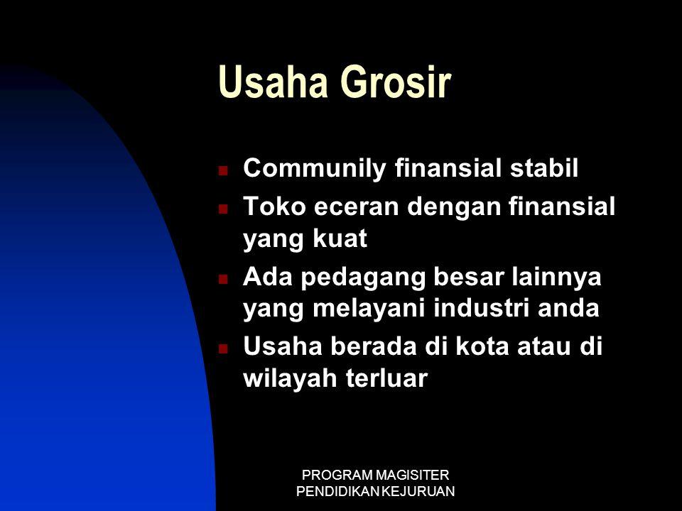 PROGRAM MAGISITER PENDIDIKAN KEJURUAN Usaha Grosir  Communily finansial stabil  Toko eceran dengan finansial yang kuat  Ada pedagang besar lainnya