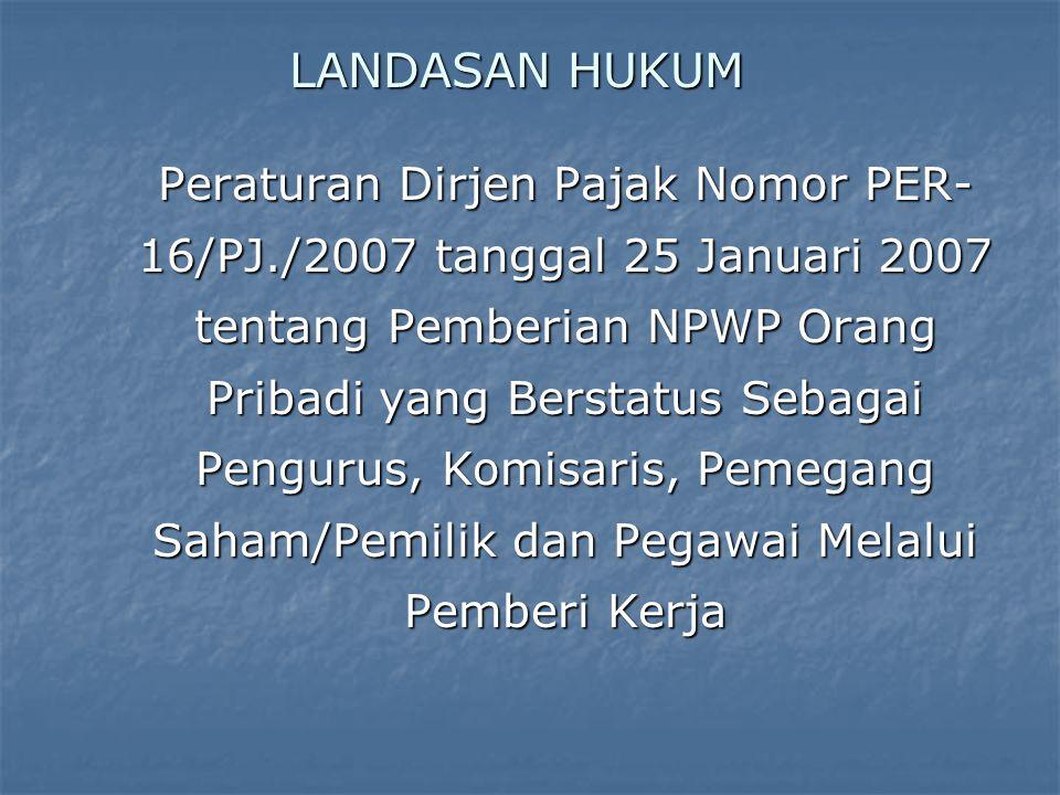 LANDASAN HUKUM Peraturan Dirjen Pajak Nomor PER- 16/PJ./2007 tanggal 25 Januari 2007 tentang Pemberian NPWP Orang Pribadi yang Berstatus Sebagai Pengurus, Komisaris, Pemegang Saham/Pemilik dan Pegawai Melalui Pemberi Kerja