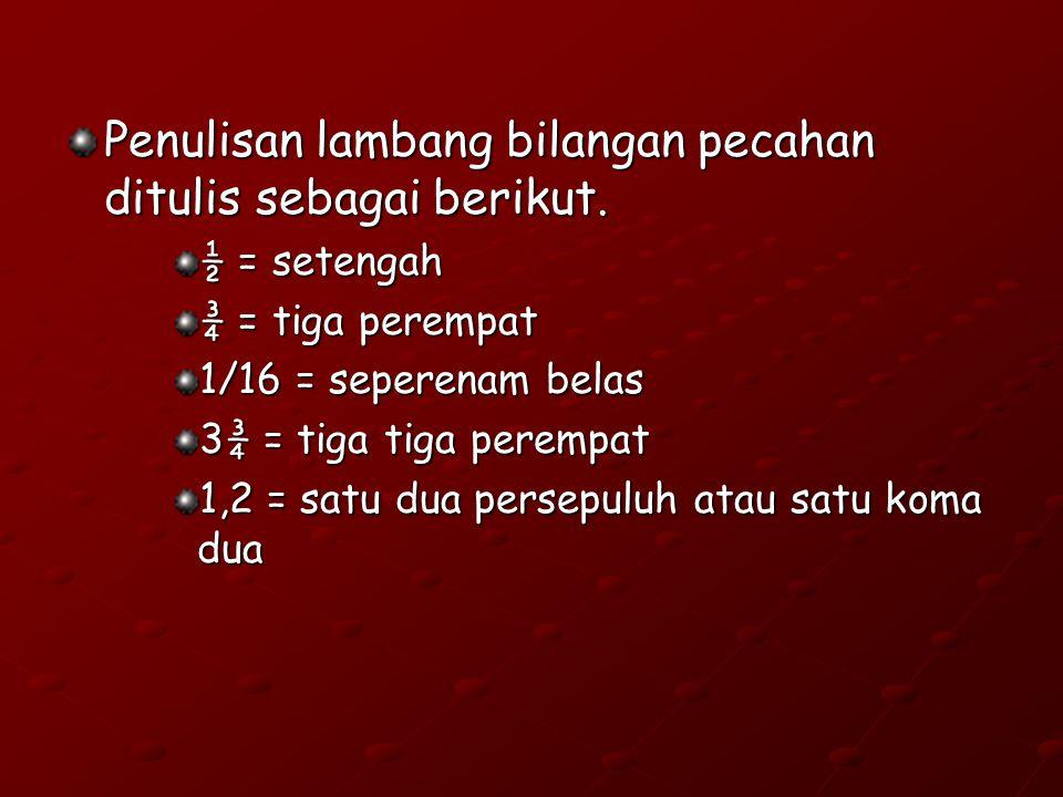 Penulisan lambang bilangan pecahan ditulis sebagai berikut. ½ = setengah ¾ = tiga perempat 1/16 = seperenam belas 3¾ = tiga tiga perempat 1,2 = satu d