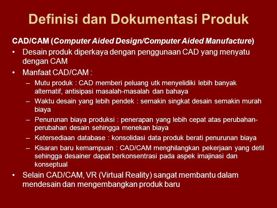 Definisi dan Dokumentasi Produk CAD/CAM (Computer Aided Design/Computer Aided Manufacture) •Desain produk diperkaya dengan penggunaan CAD yang menyatu