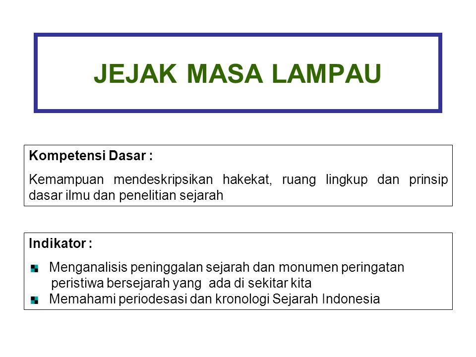 JEJAK MASA LAMPAU Kompetensi Dasar : Kemampuan mendeskripsikan hakekat, ruang lingkup dan prinsip dasar ilmu dan penelitian sejarah Indikator : Menganalisis peninggalan sejarah dan monumen peringatan peristiwa bersejarah yang ada di sekitar kita Memahami periodesasi dan kronologi Sejarah Indonesia