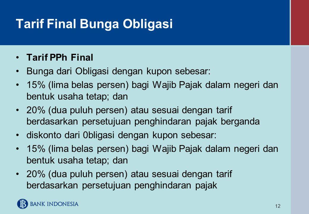 12 Tarif Final Bunga Obligasi •Tarif PPh Final •Bunga dari Obligasi dengan kupon sebesar: •15% (lima belas persen) bagi Wajib Pajak dalam negeri dan b