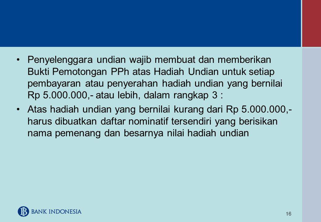 16 •Penyelenggara undian wajib membuat dan memberikan Bukti Pemotongan PPh atas Hadiah Undian untuk setiap pembayaran atau penyerahan hadiah undian ya