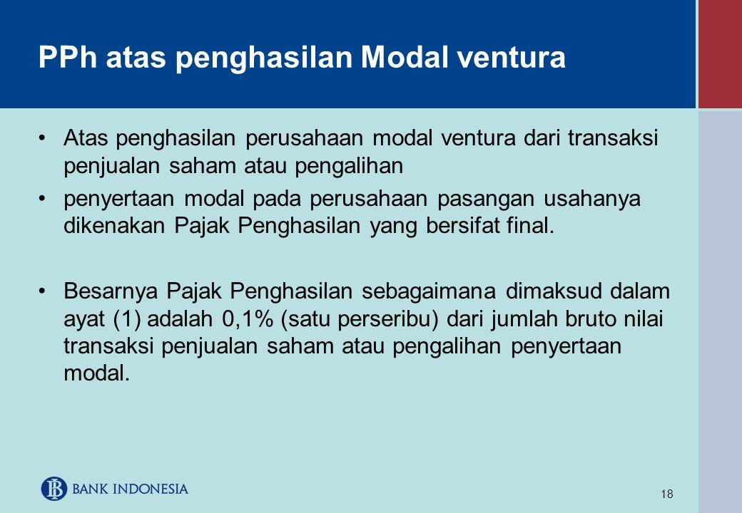 18 PPh atas penghasilan Modal ventura •Atas penghasilan perusahaan modal ventura dari transaksi penjualan saham atau pengalihan •penyertaan modal pada