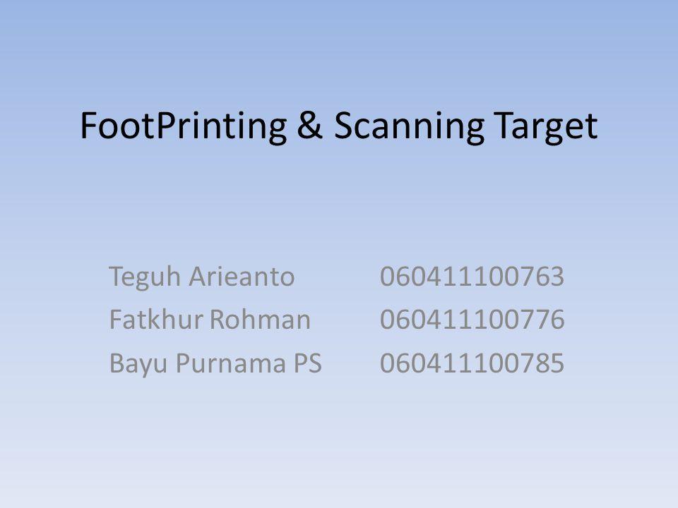 FootPrinting & Scanning Target Teguh Arieanto060411100763 Fatkhur Rohman060411100776 Bayu Purnama PS060411100785