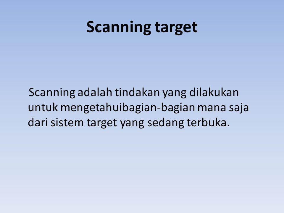 Scanning target Scanning adalah tindakan yang dilakukan untuk mengetahuibagian-bagian mana saja dari sistem target yang sedang terbuka.