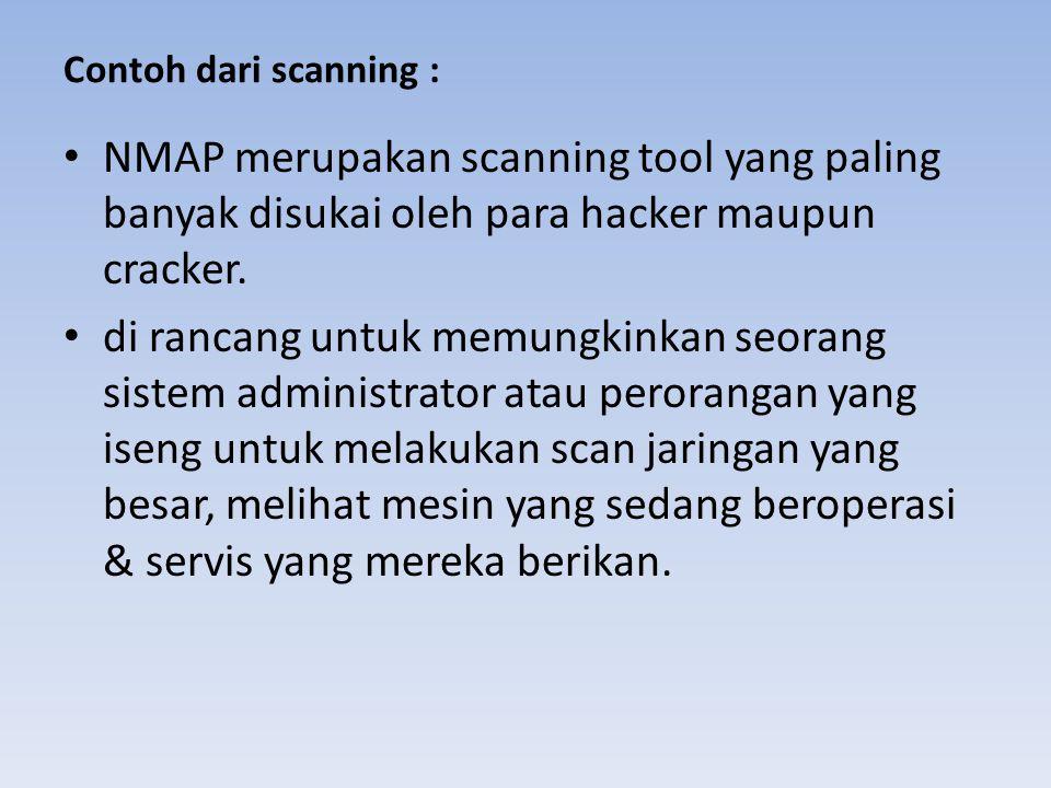 Contoh dari scanning : • NMAP merupakan scanning tool yang paling banyak disukai oleh para hacker maupun cracker. • di rancang untuk memungkinkan seor