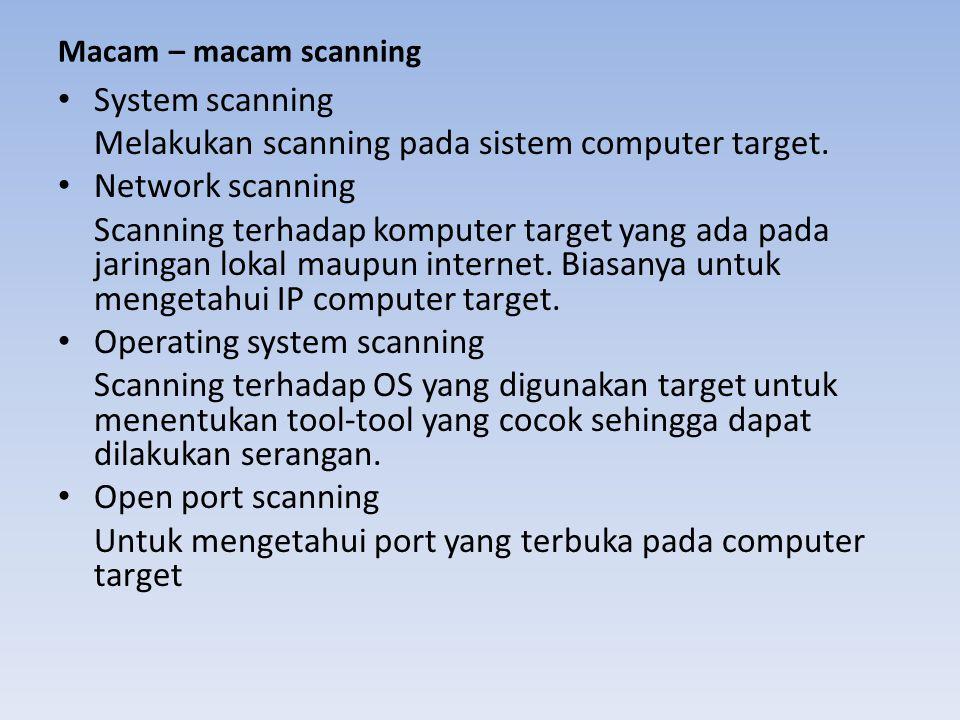 Macam – macam scanning • System scanning Melakukan scanning pada sistem computer target. • Network scanning Scanning terhadap komputer target yang ada