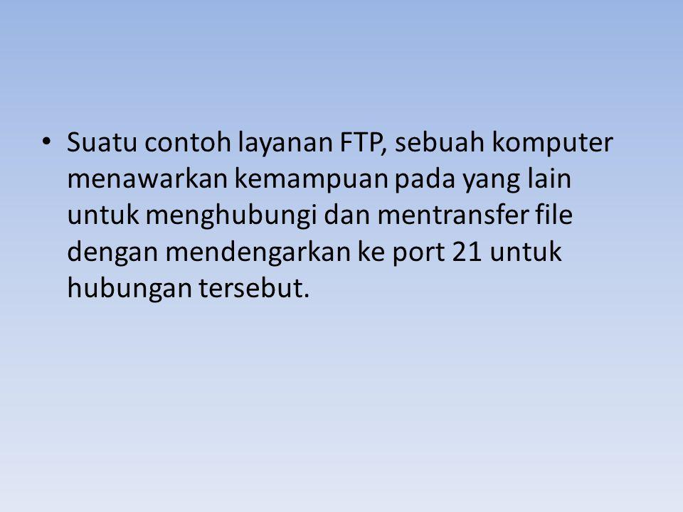 • Suatu contoh layanan FTP, sebuah komputer menawarkan kemampuan pada yang lain untuk menghubungi dan mentransfer file dengan mendengarkan ke port 21