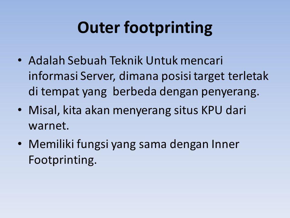 Outer footprinting • Adalah Sebuah Teknik Untuk mencari informasi Server, dimana posisi target terletak di tempat yang berbeda dengan penyerang. • Mis