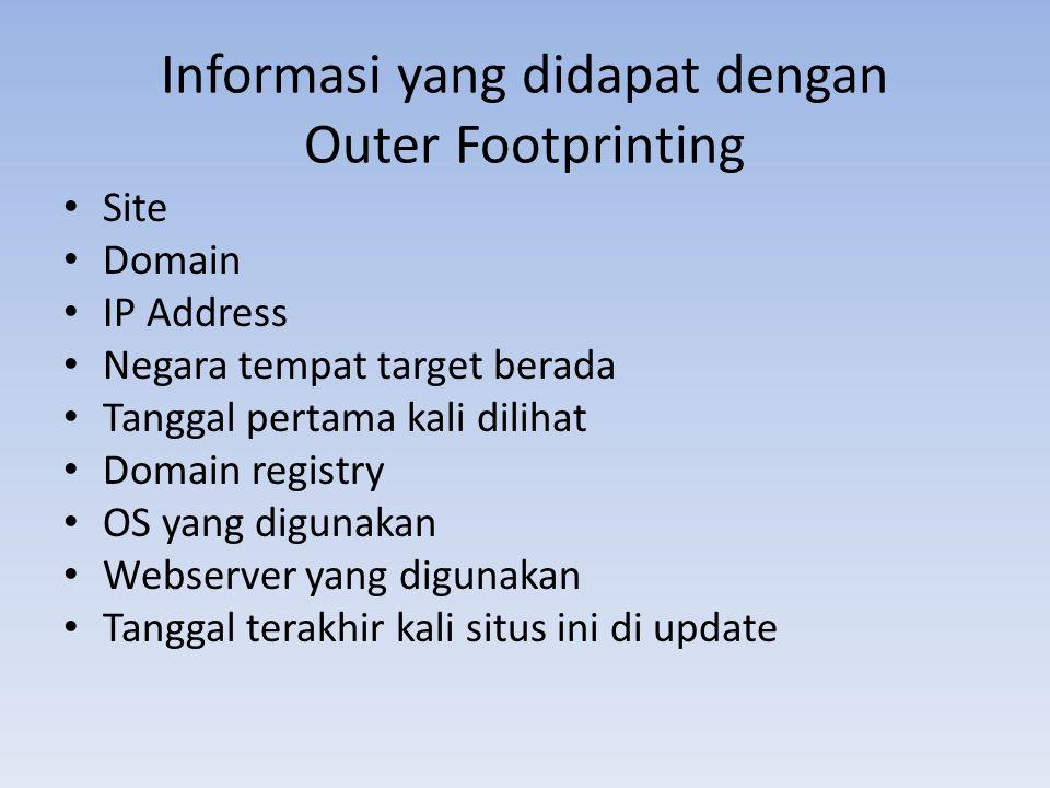 Informasi yang didapat dengan Outer Footprinting • Site • Domain • IP Address • Negara tempat target berada • Tanggal pertama kali dilihat • Domain re