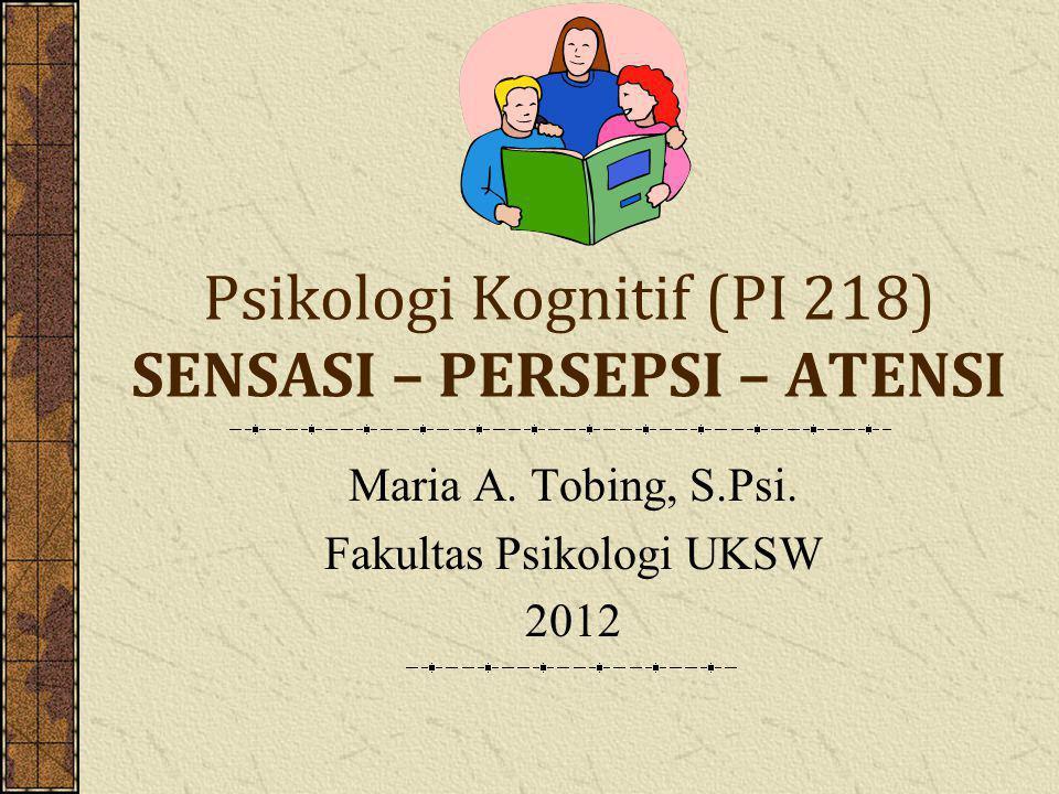 Psikologi Kognitif (PI 218) SENSASI – PERSEPSI – ATENSI Maria A.
