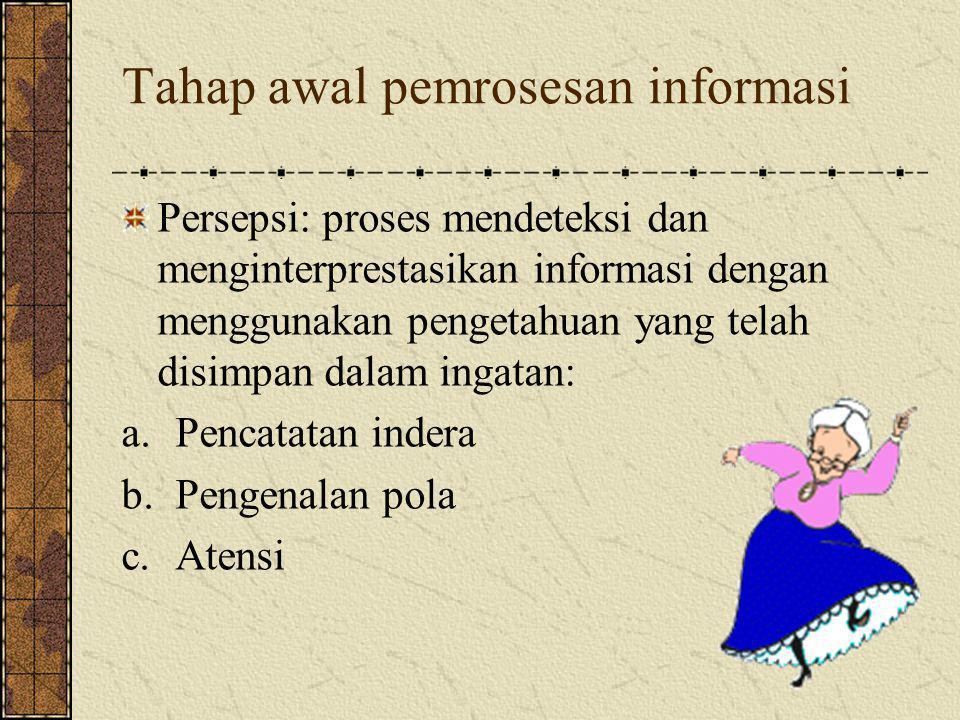 Tahap awal pemrosesan informasi Persepsi: proses mendeteksi dan menginterprestasikan informasi dengan menggunakan pengetahuan yang telah disimpan dalam ingatan: a.Pencatatan indera b.Pengenalan pola c.Atensi