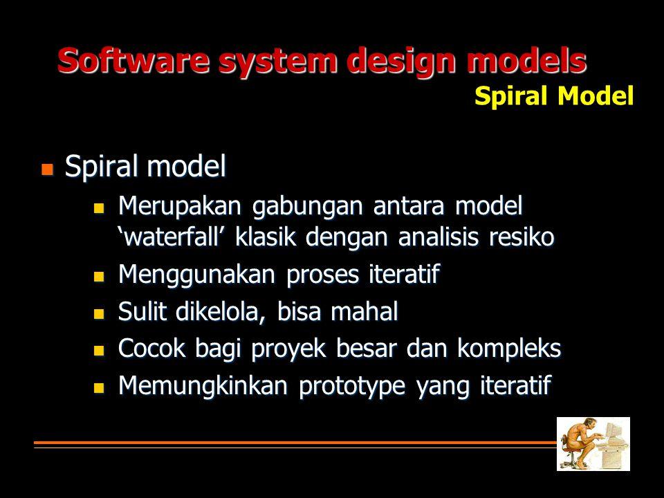 Software system design models  Spiral model  Merupakan gabungan antara model 'waterfall' klasik dengan analisis resiko  Menggunakan proses iteratif  Sulit dikelola, bisa mahal  Cocok bagi proyek besar dan kompleks  Memungkinkan prototype yang iteratif Spiral Model
