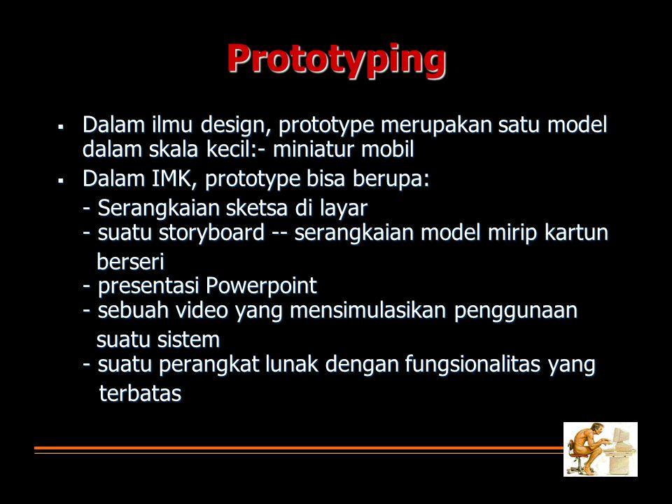Prototyping  Dalam ilmu design, prototype merupakan satu model dalam skala kecil:- miniatur mobil  Dalam IMK, prototype bisa berupa: - Serangkaian sketsa di layar - suatu storyboard -- serangkaian model mirip kartun berseri - presentasi Powerpoint - sebuah video yang mensimulasikan penggunaan berseri - presentasi Powerpoint - sebuah video yang mensimulasikan penggunaan suatu sistem - suatu perangkat lunak dengan fungsionalitas yang suatu sistem - suatu perangkat lunak dengan fungsionalitas yang terbatas terbatas