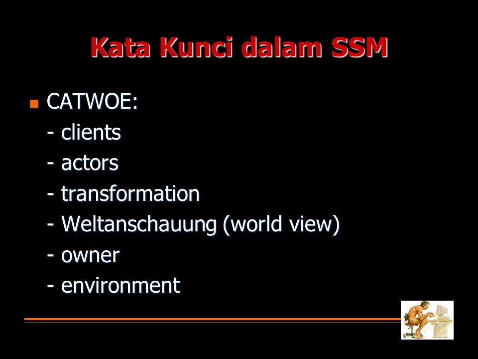 Kata Kunci dalam SSM  CATWOE: - clients - actors - transformation - Weltanschauung (world view) - owner - environment