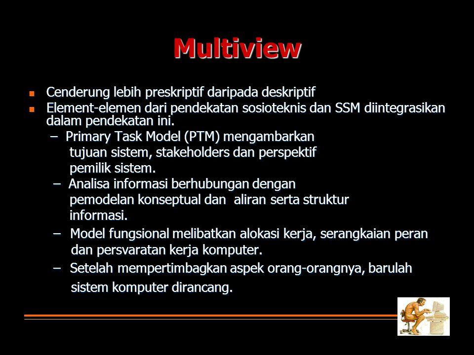 Multiview  Cenderung lebih preskriptif daripada deskriptif  Element-elemen dari pendekatan sosioteknis dan SSM diintegrasikan dalam pendekatan ini.