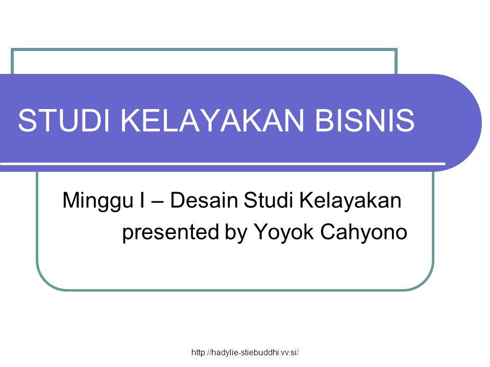 STUDI KELAYAKAN BISNIS Minggu I – Desain Studi Kelayakan presented by Yoyok Cahyono http://hadylie-stiebuddhi.vv.si/