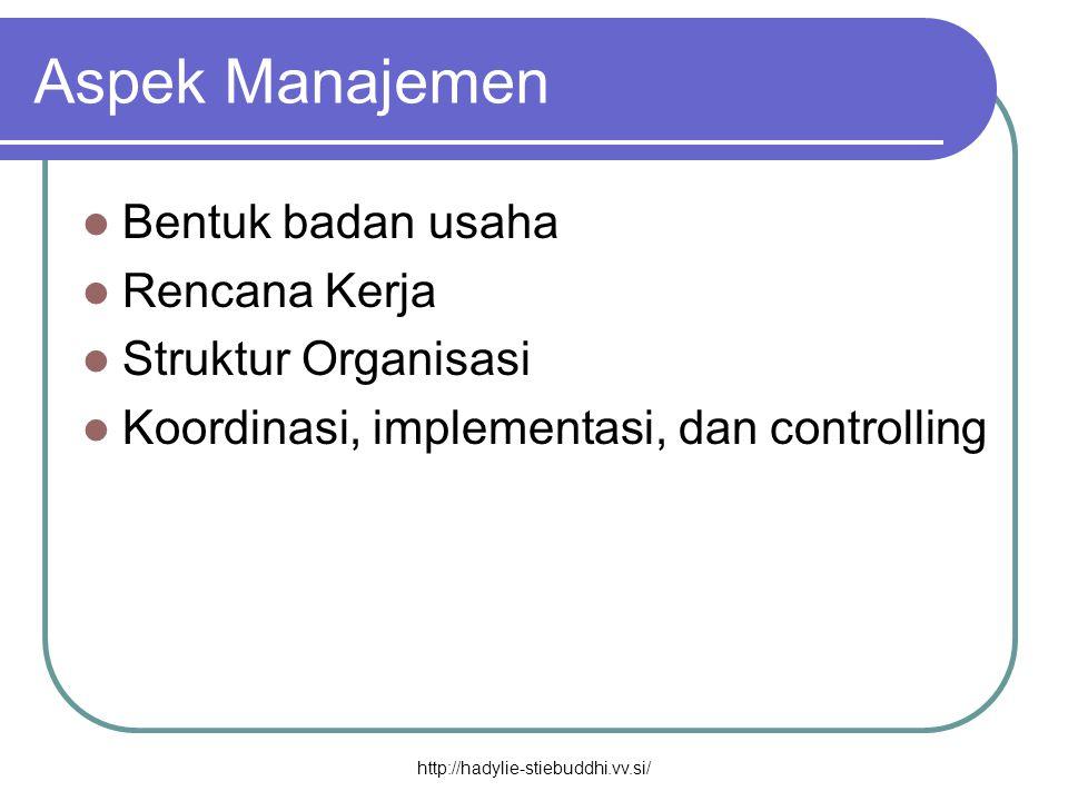Aspek Manajemen  Bentuk badan usaha  Rencana Kerja  Struktur Organisasi  Koordinasi, implementasi, dan controlling http://hadylie-stiebuddhi.vv.si