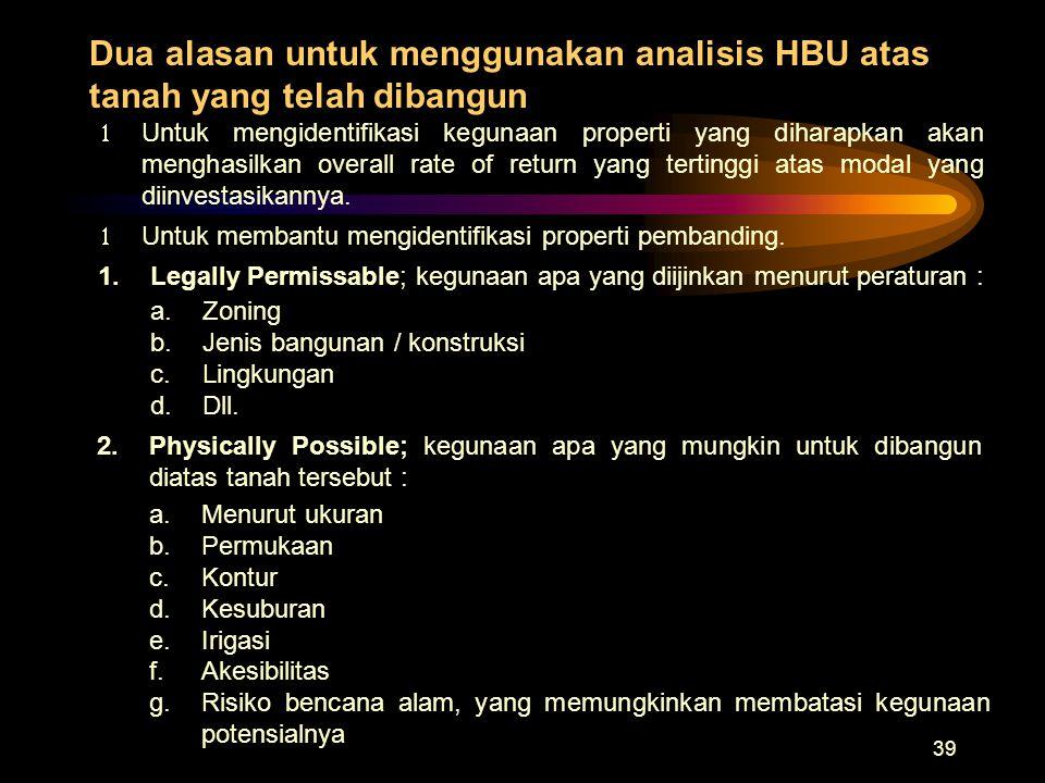 39 Dua alasan untuk menggunakan analisis HBU atas tanah yang telah dibangun a.Zoning b.Jenis bangunan / konstruksi c.Lingkungan d.Dll. 1.Legally Permi