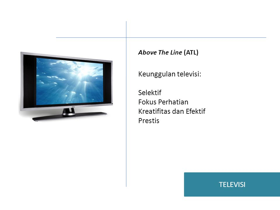 Above The Line (ATL) Keunggulan televisi: Selektif Fokus Perhatian Kreatifitas dan Efektif Prestis TELEVISI