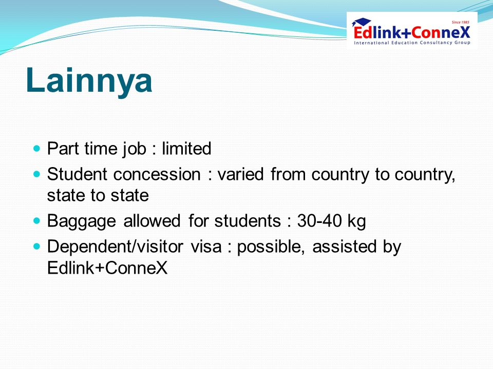 Lainnya  Part time job : limited  Student concession : varied from country to country, state to state  Baggage allowed for students : 30-40 kg  De