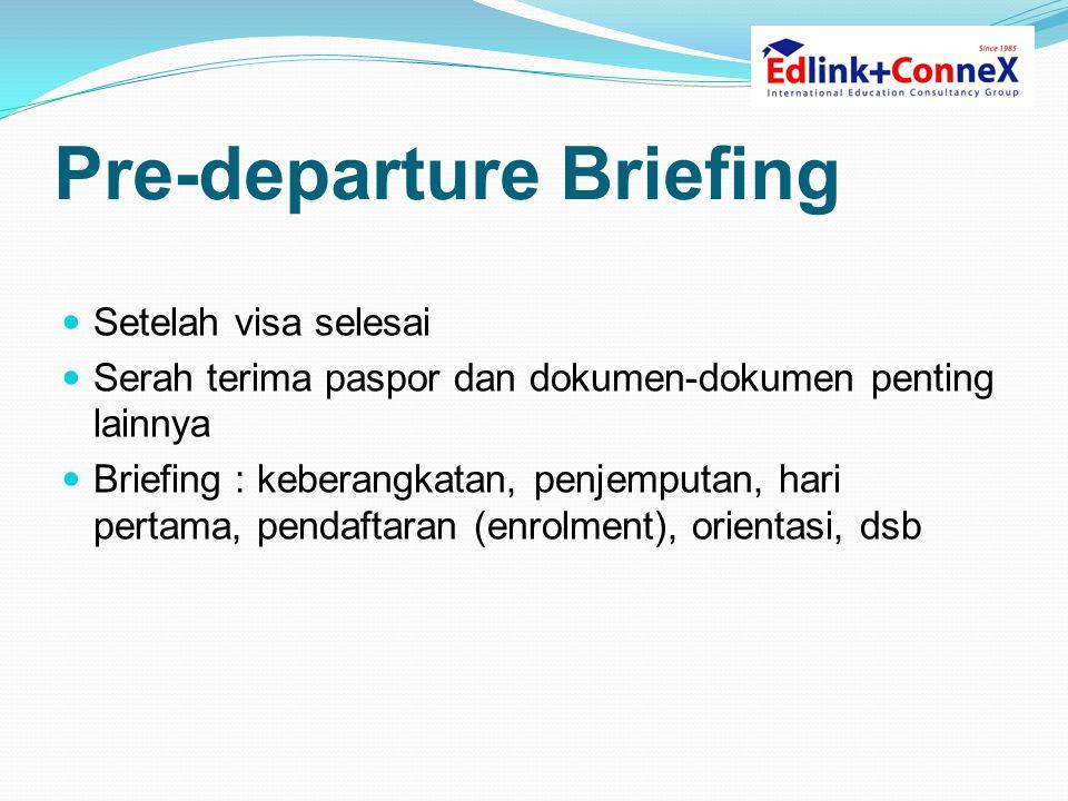 Pre-departure Briefing  Setelah visa selesai  Serah terima paspor dan dokumen-dokumen penting lainnya  Briefing : keberangkatan, penjemputan, hari pertama, pendaftaran (enrolment), orientasi, dsb