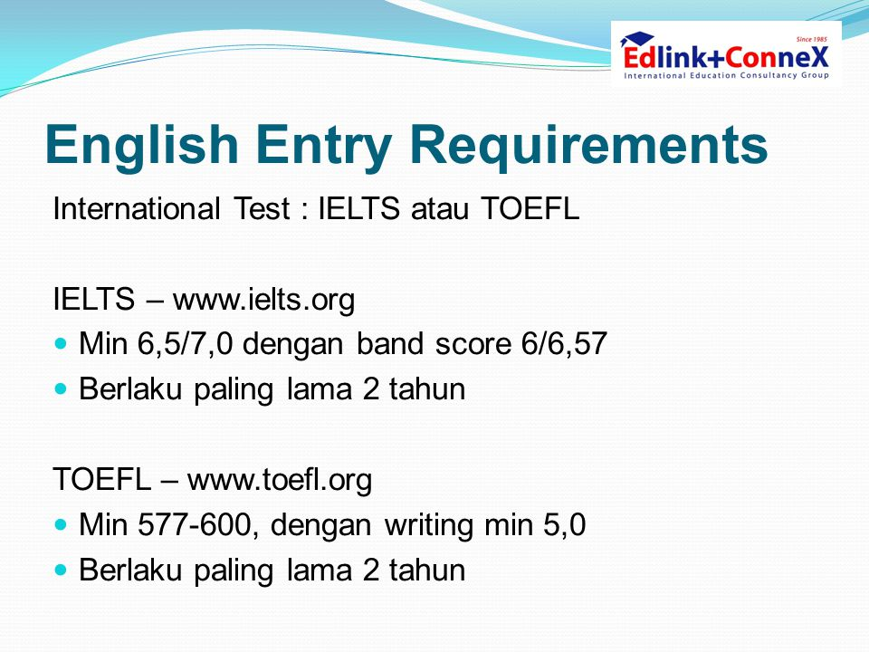English Entry Requirements International Test : IELTS atau TOEFL IELTS – www.ielts.org  Min 6,5/7,0 dengan band score 6/6,57  Berlaku paling lama 2
