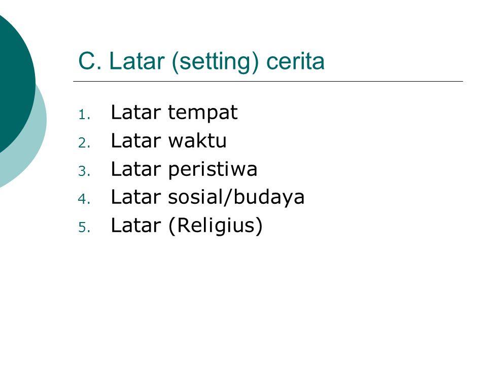 C. Latar (setting) cerita 1. Latar tempat 2. Latar waktu 3. Latar peristiwa 4. Latar sosial/budaya 5. Latar (Religius)