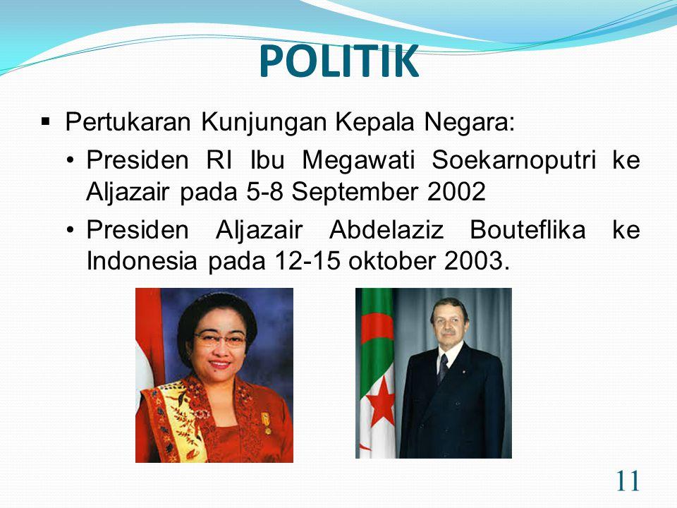 POLITIK 11  Pertukaran Kunjungan Kepala Negara: •Presiden RI Ibu Megawati Soekarnoputri ke Aljazair pada 5-8 September 2002 •Presiden Aljazair Abdelaziz Bouteflika ke Indonesia pada 12-15 oktober 2003.