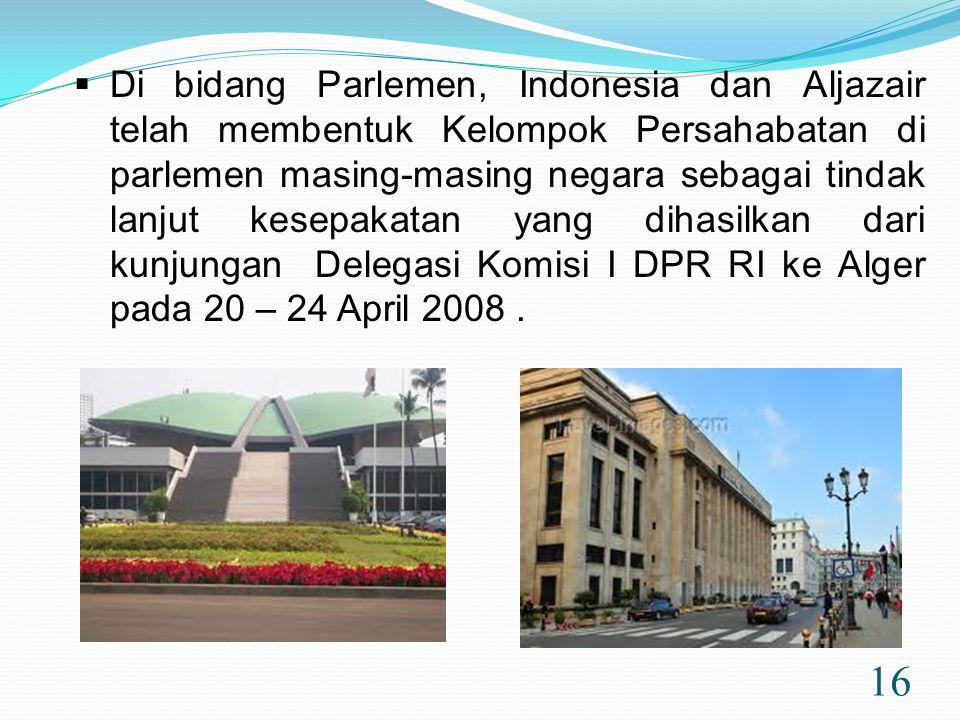 16  Di bidang Parlemen, Indonesia dan Aljazair telah membentuk Kelompok Persahabatan di parlemen masing-masing negara sebagai tindak lanjut kesepakatan yang dihasilkan dari kunjungan Delegasi Komisi I DPR RI ke Alger pada 20 – 24 April 2008.