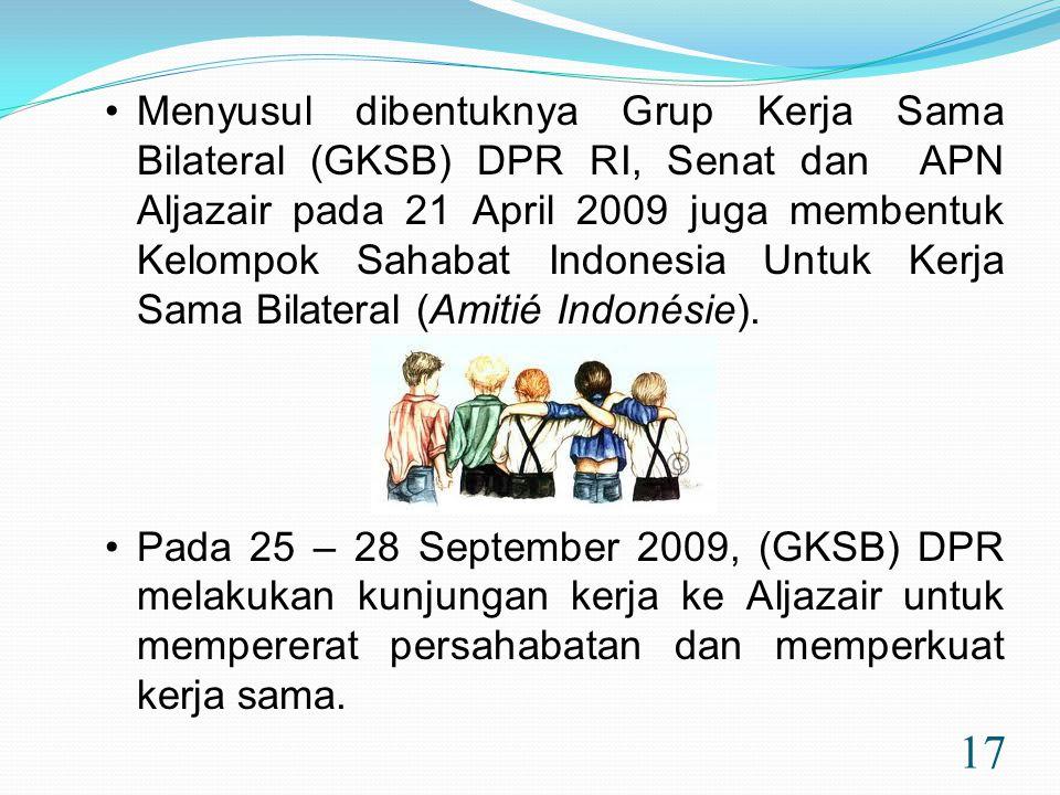 17 •Menyusul dibentuknya Grup Kerja Sama Bilateral (GKSB) DPR RI, Senat dan APN Aljazair pada 21 April 2009 juga membentuk Kelompok Sahabat Indonesia Untuk Kerja Sama Bilateral (Amitié Indonésie).