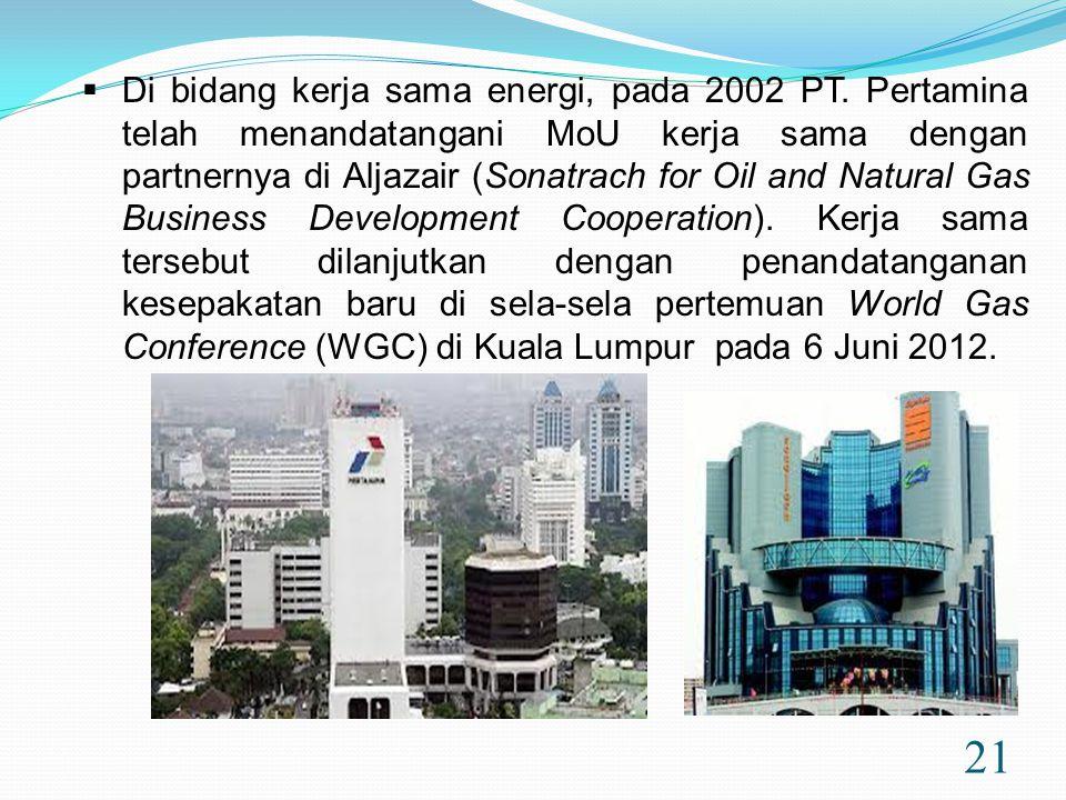 21  Di bidang kerja sama energi, pada 2002 PT. Pertamina telah menandatangani MoU kerja sama dengan partnernya di Aljazair (Sonatrach for Oil and Nat
