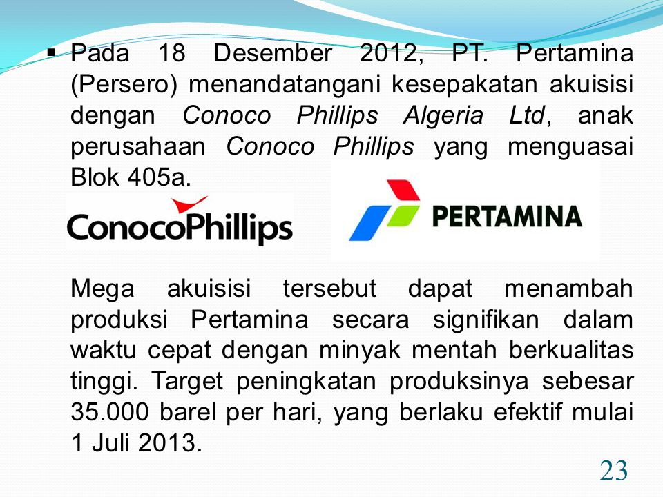 23  Pada 18 Desember 2012, PT. Pertamina (Persero) menandatangani kesepakatan akuisisi dengan Conoco Phillips Algeria Ltd, anak perusahaan Conoco Phi