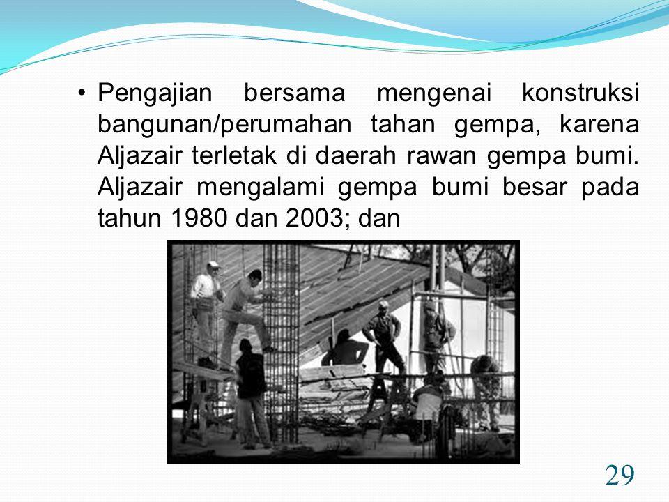29 •Pengajian bersama mengenai konstruksi bangunan/perumahan tahan gempa, karena Aljazair terletak di daerah rawan gempa bumi. Aljazair mengalami gemp