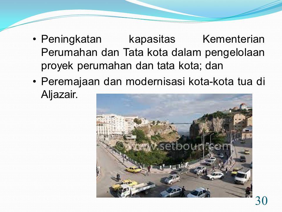 30 •Peningkatan kapasitas Kementerian Perumahan dan Tata kota dalam pengelolaan proyek perumahan dan tata kota; dan •Peremajaan dan modernisasi kota-kota tua di Aljazair.