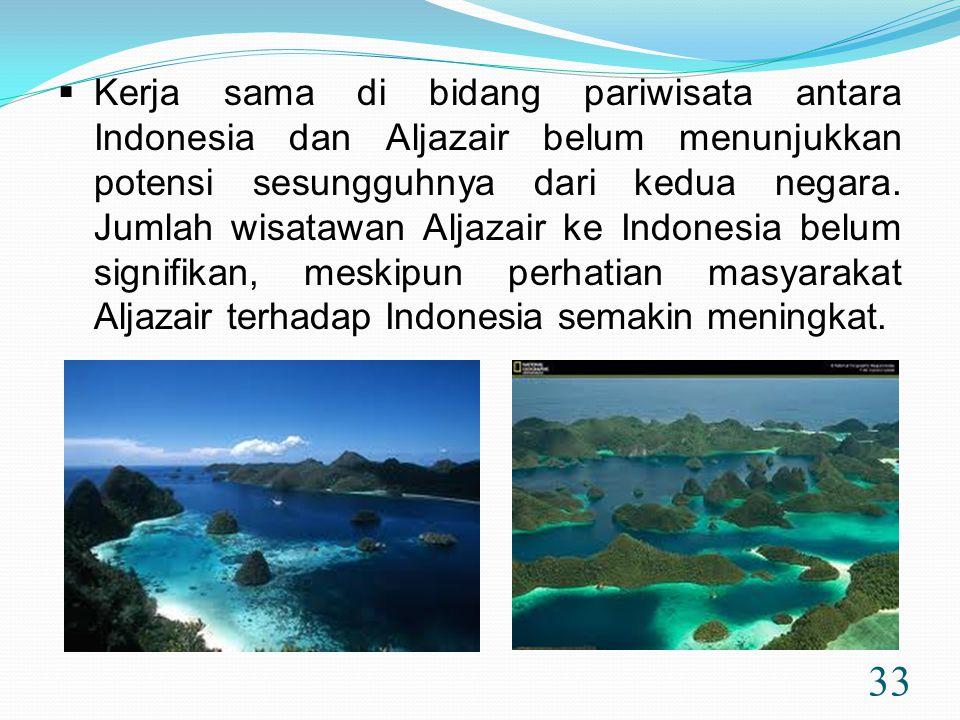 33  Kerja sama di bidang pariwisata antara Indonesia dan Aljazair belum menunjukkan potensi sesungguhnya dari kedua negara. Jumlah wisatawan Aljazair