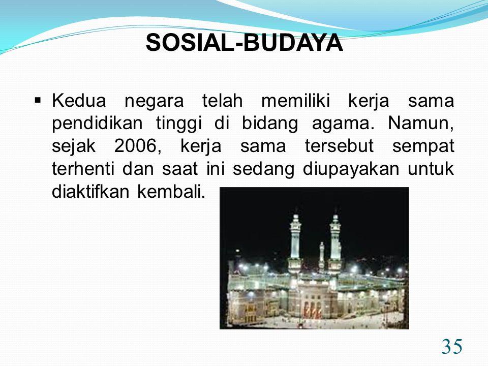 35 SOSIAL-BUDAYA  Kedua negara telah memiliki kerja sama pendidikan tinggi di bidang agama. Namun, sejak 2006, kerja sama tersebut sempat terhenti da