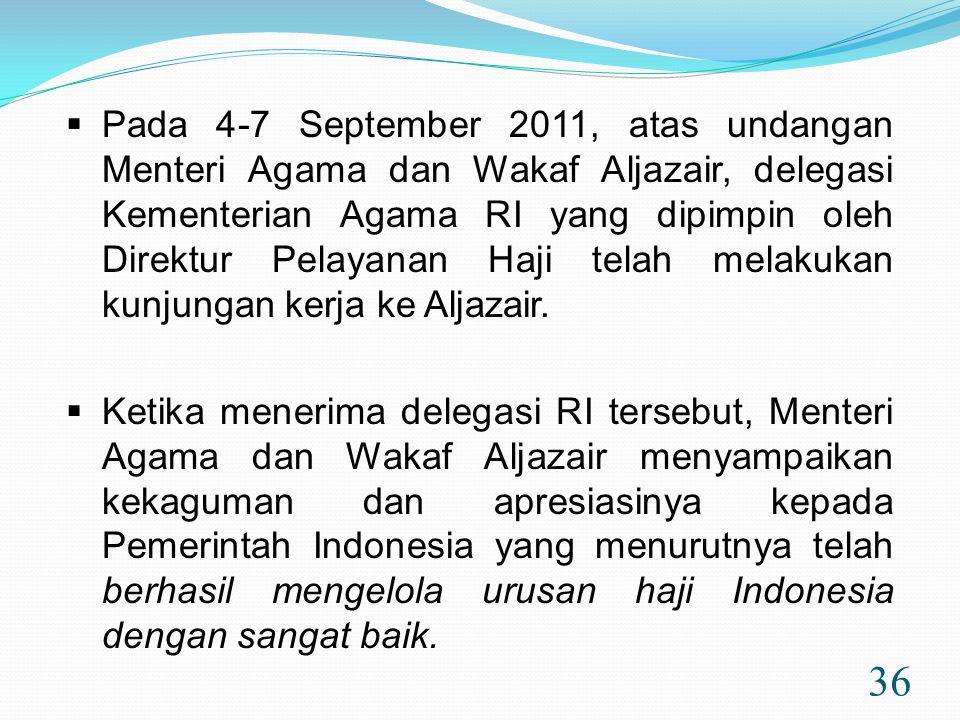 36  Pada 4-7 September 2011, atas undangan Menteri Agama dan Wakaf Aljazair, delegasi Kementerian Agama RI yang dipimpin oleh Direktur Pelayanan Haji telah melakukan kunjungan kerja ke Aljazair.